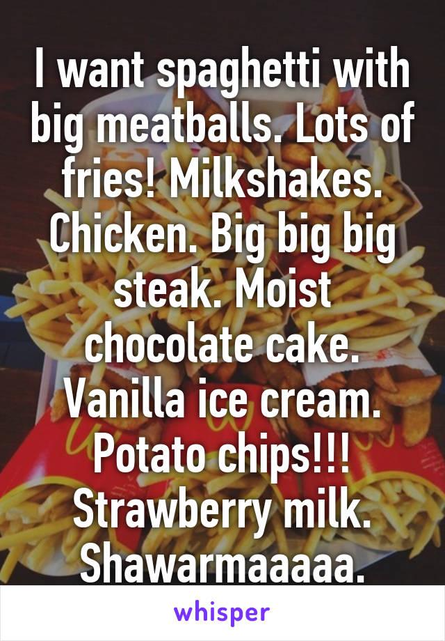 I want spaghetti with big meatballs. Lots of fries! Milkshakes. Chicken. Big big big steak. Moist chocolate cake. Vanilla ice cream. Potato chips!!! Strawberry milk. Shawarmaaaaa.