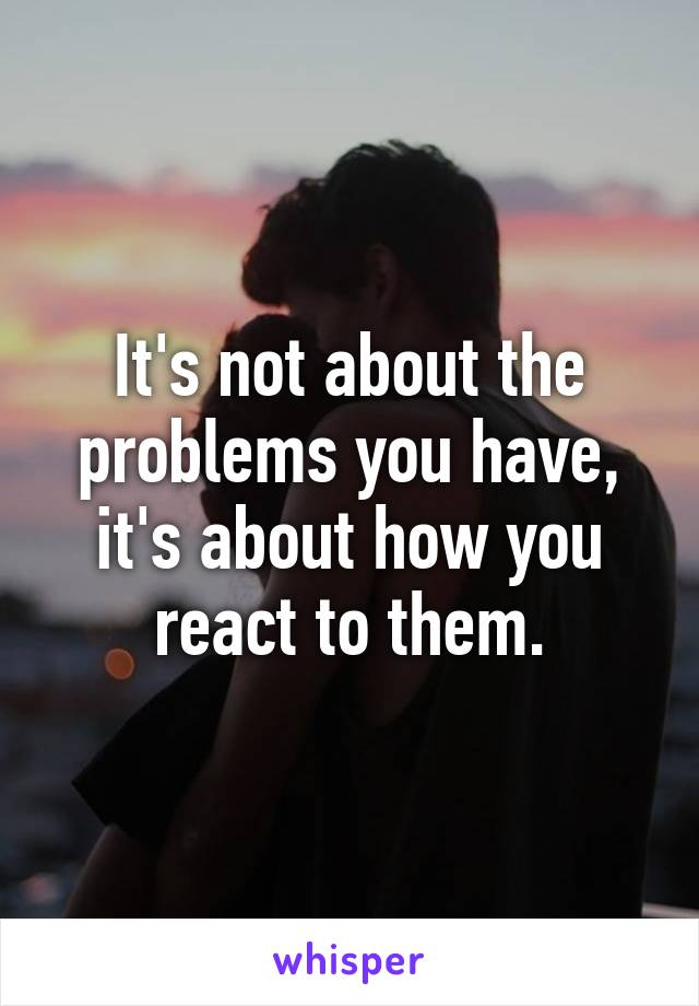 It's not about the problems you have, it's about how you react to them.