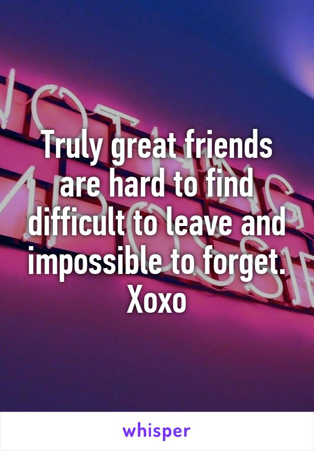 Truly great friends are hard to find difficult to leave and impossible to forget. Xoxo