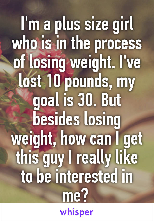I'm a plus size girl who is in the process of losing weight. I've lost 10 pounds, my goal is 30. But besides losing weight, how can I get this guy I really like to be interested in me?
