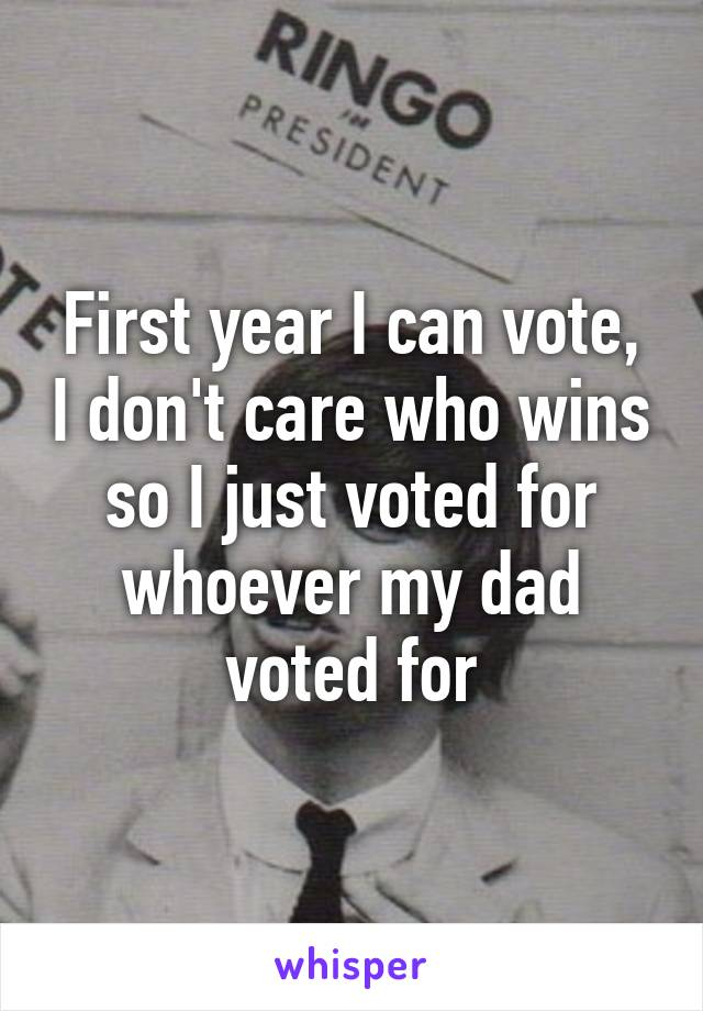 First year I can vote, I don't care who wins so I just voted for whoever my dad voted for