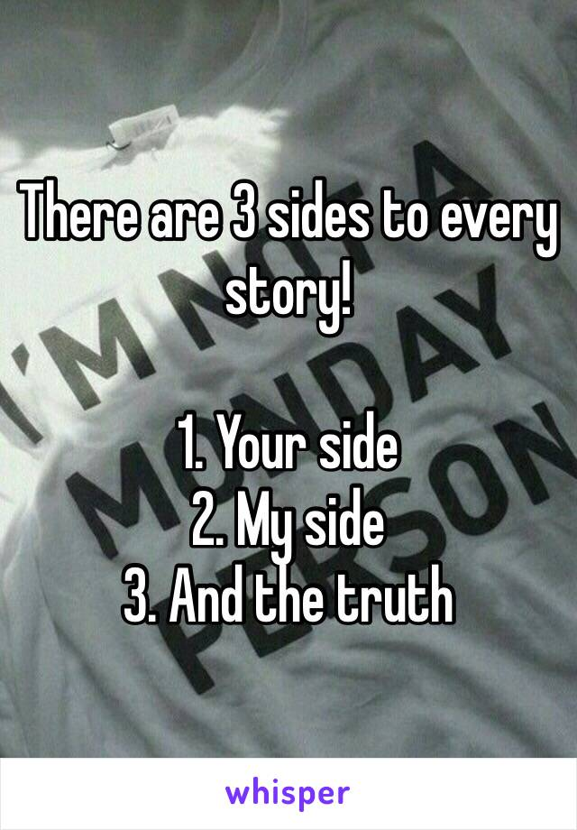 There are 3 sides to every story!  1. Your side 2. My side 3. And the truth