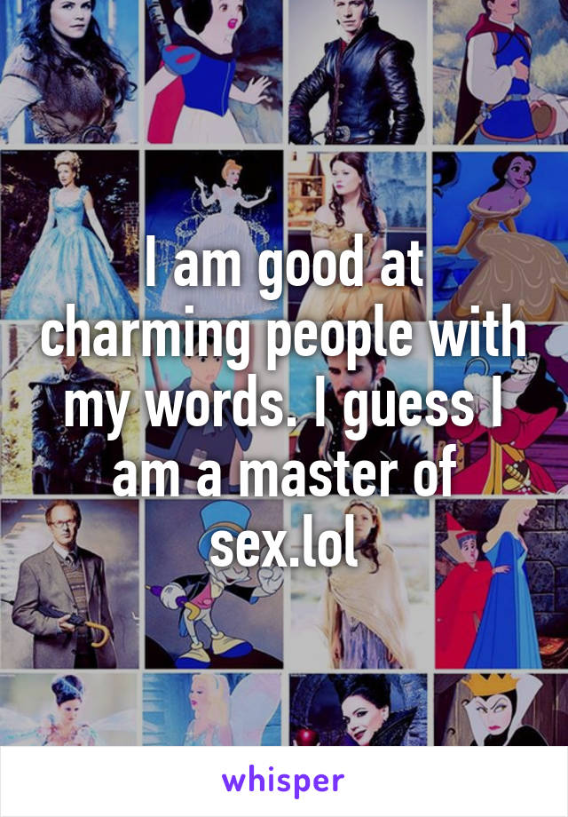 I am good at charming people with my words. I guess I am a master of sex.lol