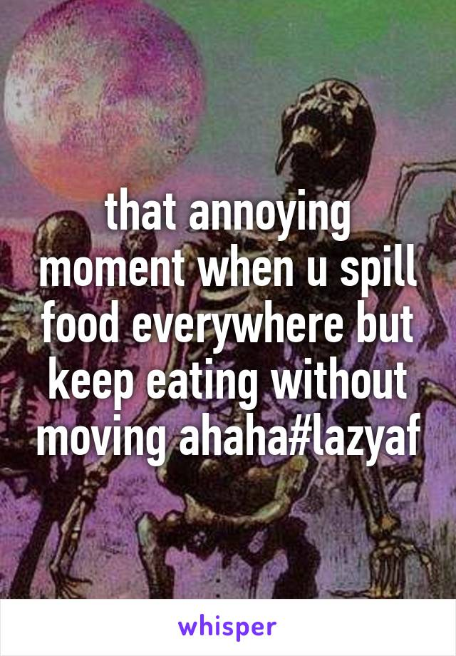 that annoying moment when u spill food everywhere but keep eating without moving ahaha#lazyaf