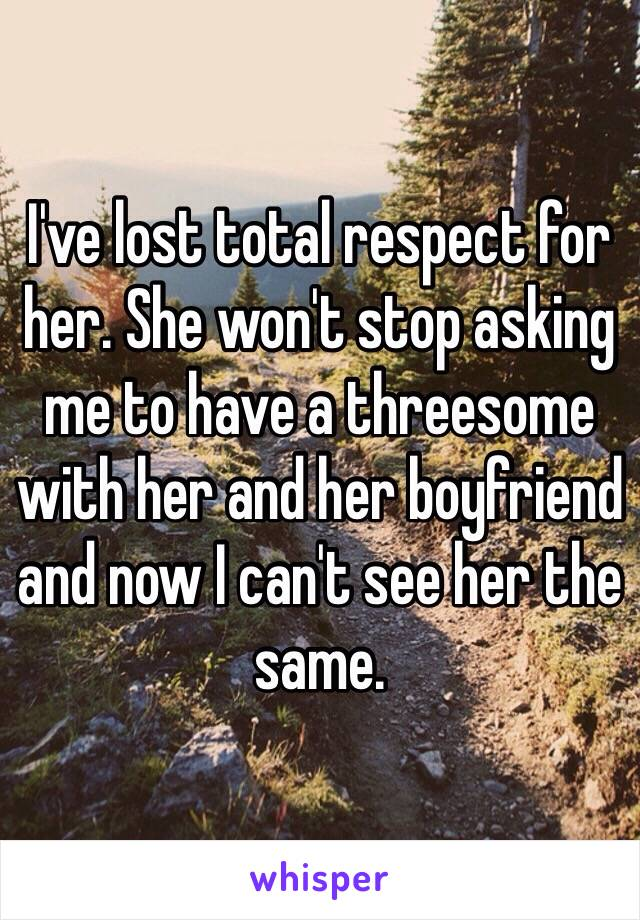 I've lost total respect for her. She won't stop asking me to have a threesome with her and her boyfriend and now I can't see her the same.