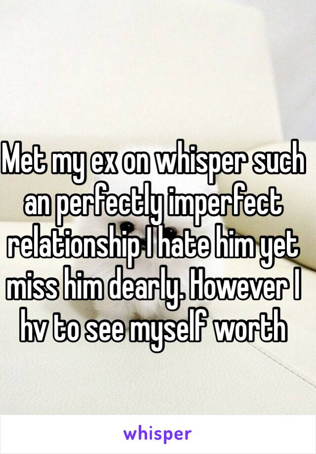 Met my ex on whisper such an perfectly imperfect  relationship I hate him yet miss him dearly. However I hv to see myself worth