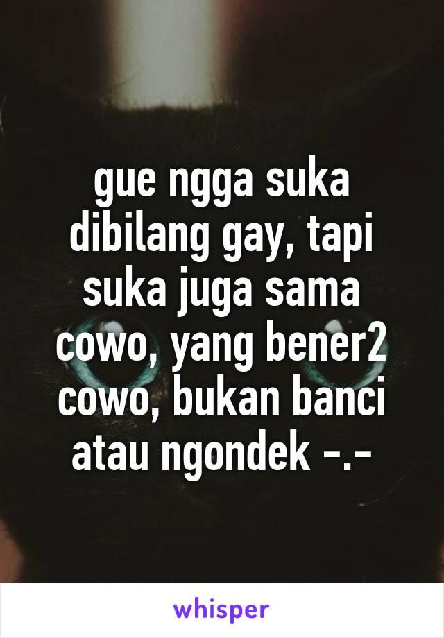 gue ngga suka dibilang gay, tapi suka juga sama cowo, yang bener2 cowo, bukan banci atau ngondek -.-