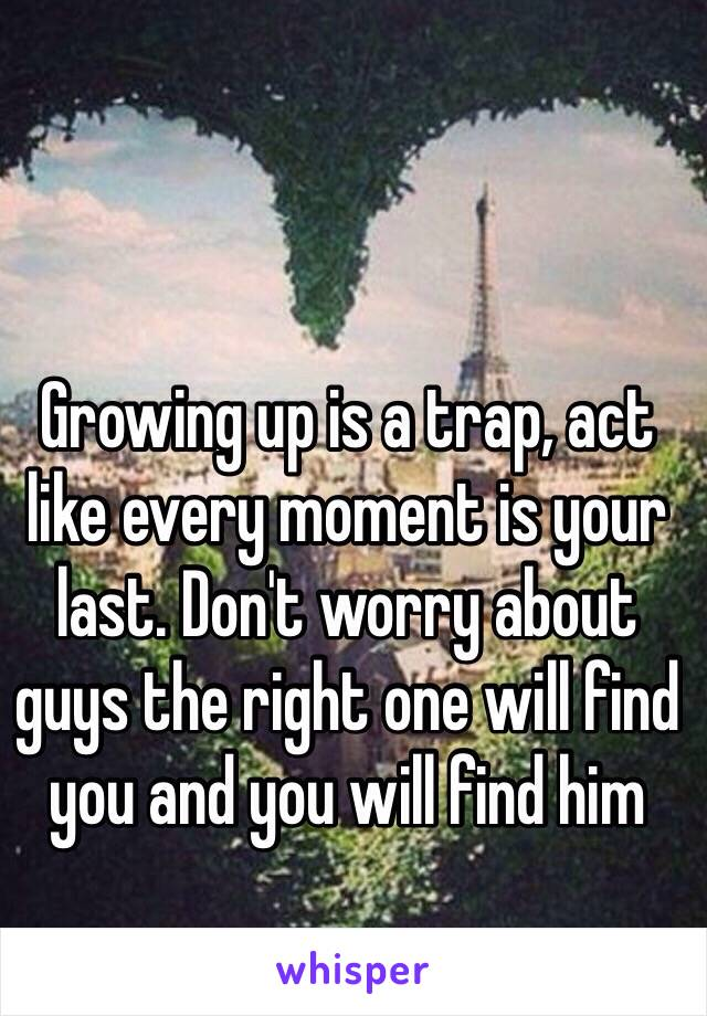 Growing up is a trap, act like every moment is your last. Don't worry about guys the right one will find you and you will find him