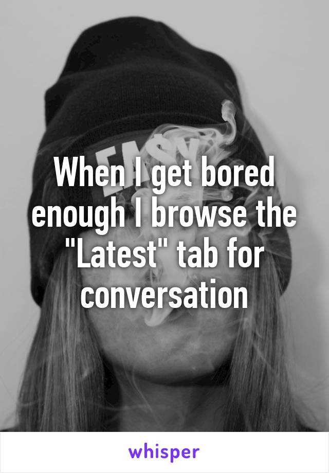 """When I get bored enough I browse the """"Latest"""" tab for conversation"""