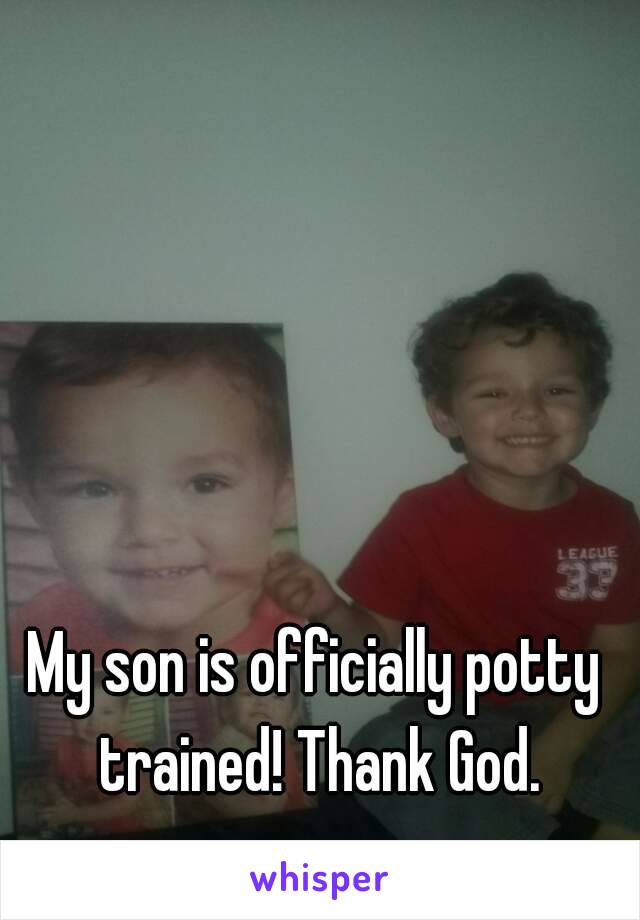My son is officially potty trained! Thank God.