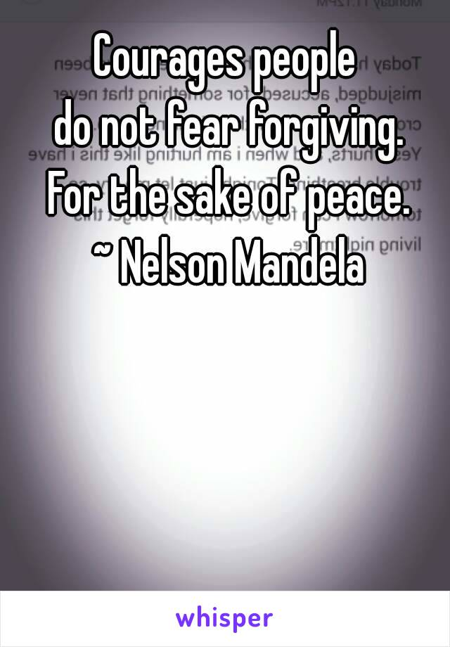 Courages people  do not fear forgiving. For the sake of peace. ~ Nelson Mandela
