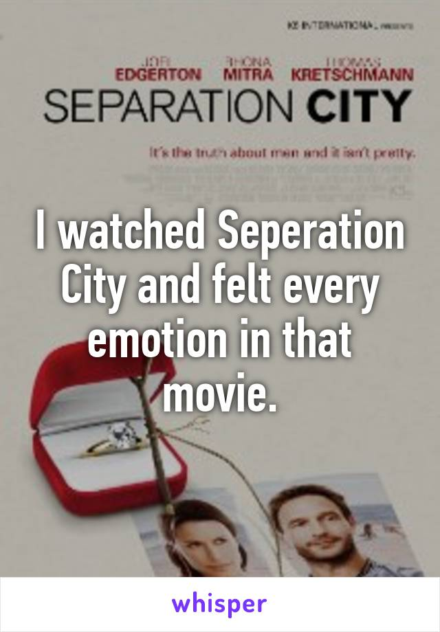 I watched Seperation City and felt every emotion in that movie.