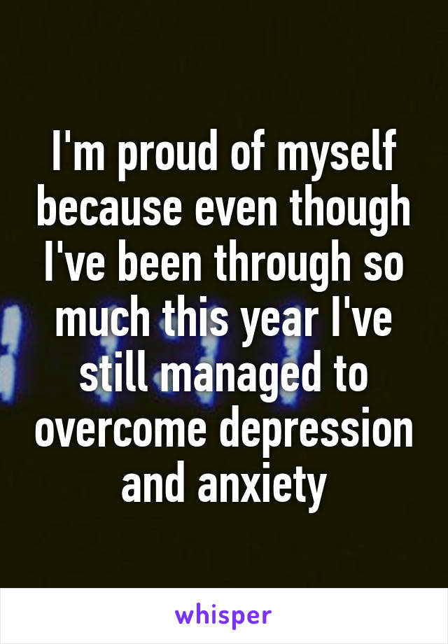 I'm proud of myself because even though I've been through so much this year I've still managed to overcome depression and anxiety