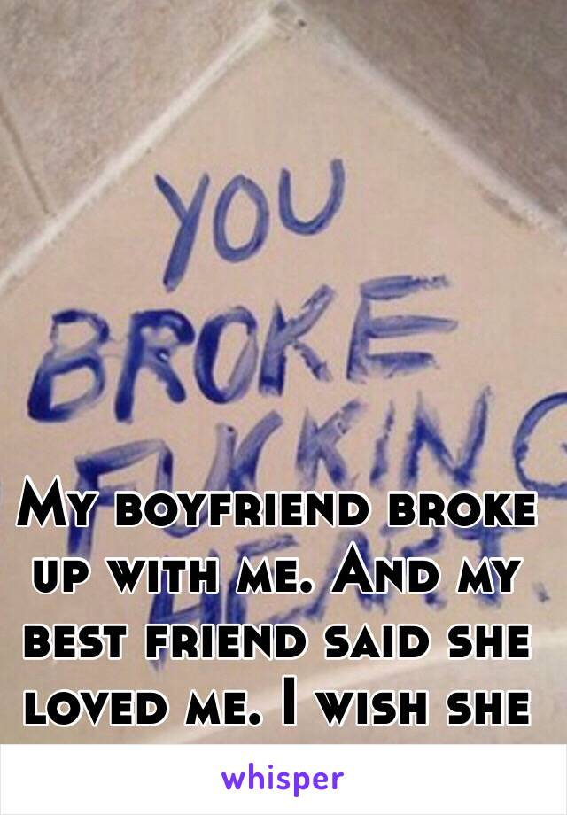My boyfriend broke up with me. And my best friend said she loved me. I wish she really did.