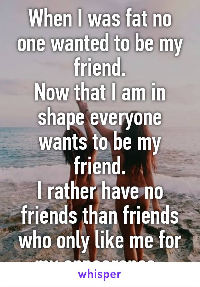 When I was fat no one wanted to be my friend. Now that I am in shape everyone wants to be my friend. I rather have no friends than friends who only like me for my appearance.