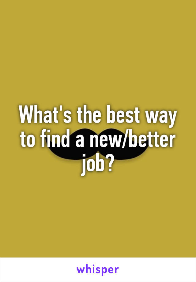 What's the best way to find a new/better job?