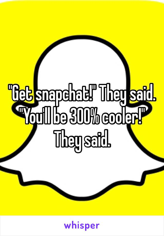 """Get snapchat!"" They said.  ""You'll be 300% cooler!"" They said."