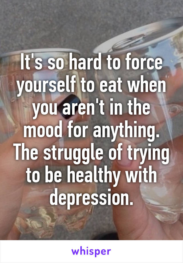 It's so hard to force yourself to eat when you aren't in the mood for anything. The struggle of trying to be healthy with depression.