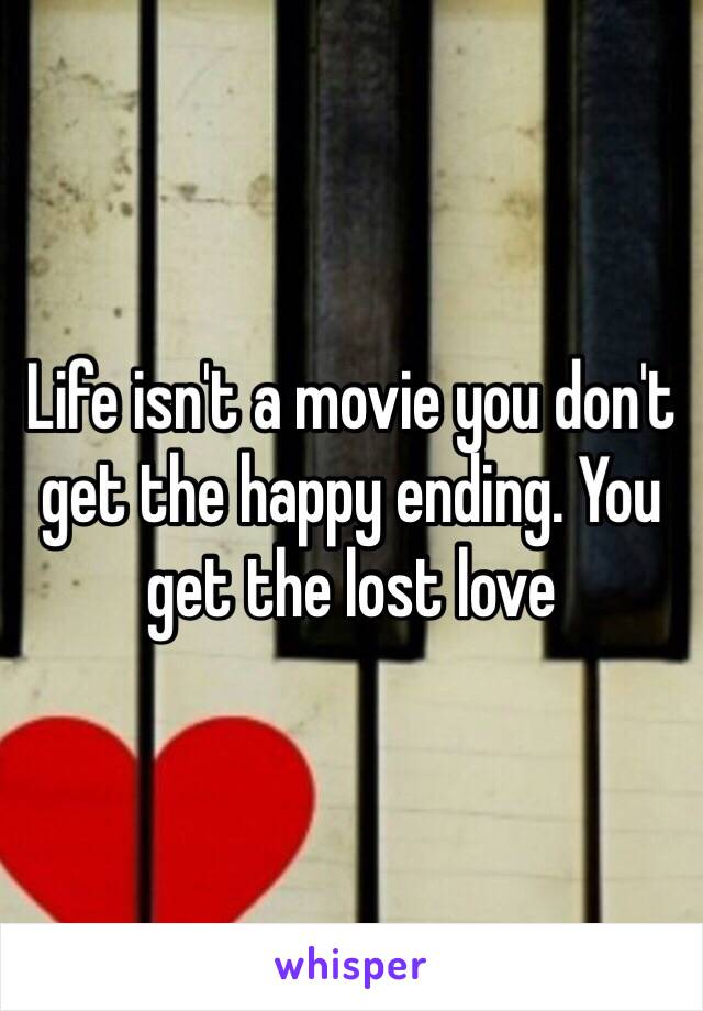 Life isn't a movie you don't get the happy ending. You get the lost love