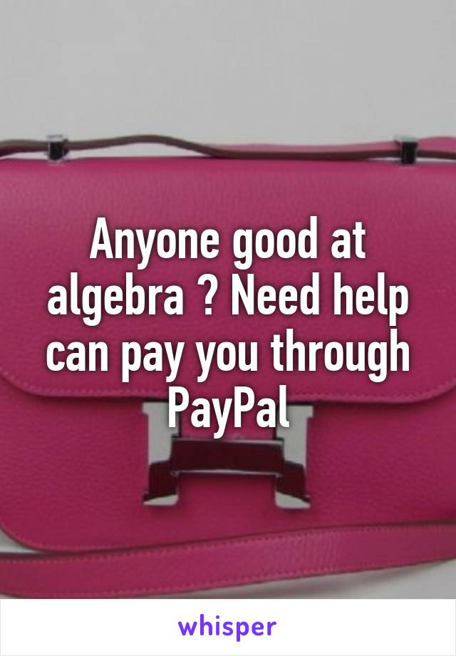 Anyone good at algebra ? Need help can pay you through PayPal