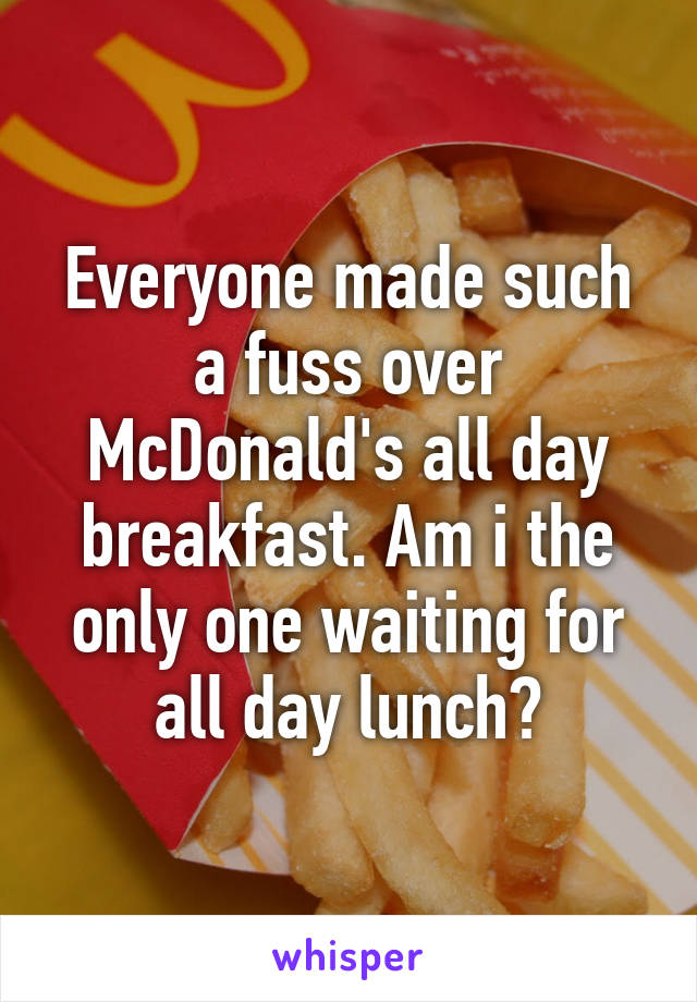 Everyone made such a fuss over McDonald's all day breakfast. Am i the only one waiting for all day lunch?