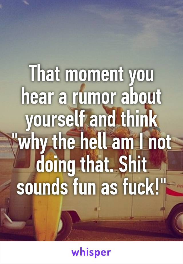 """That moment you hear a rumor about yourself and think """"why the hell am I not doing that. Shit sounds fun as fuck!"""""""