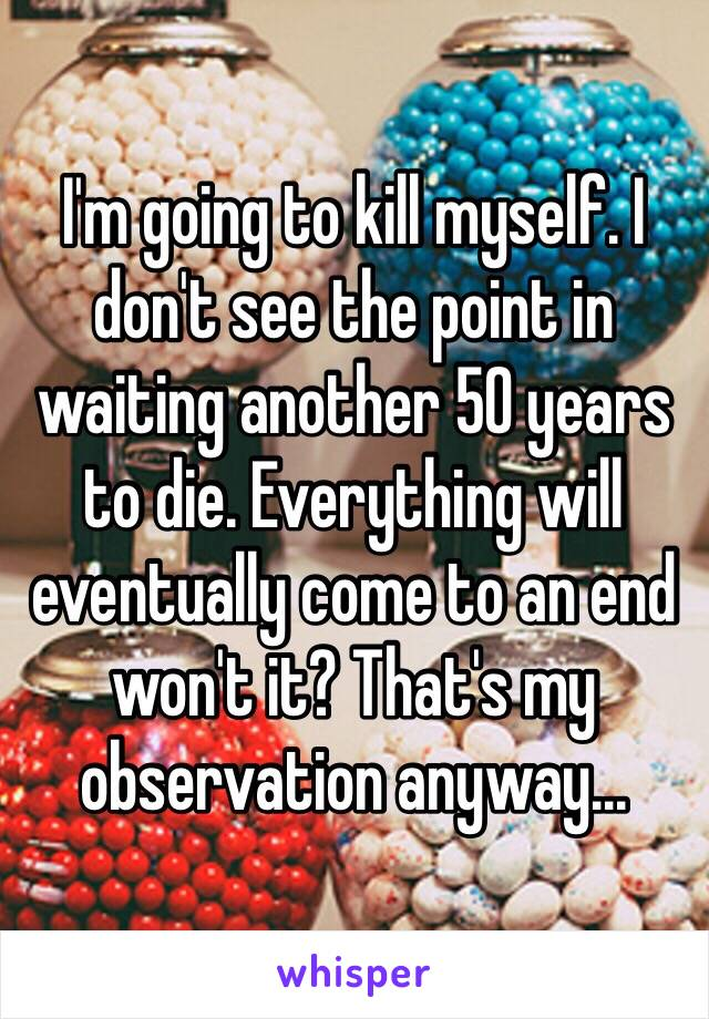 I'm going to kill myself. I don't see the point in waiting another 50 years to die. Everything will eventually come to an end won't it? That's my observation anyway...