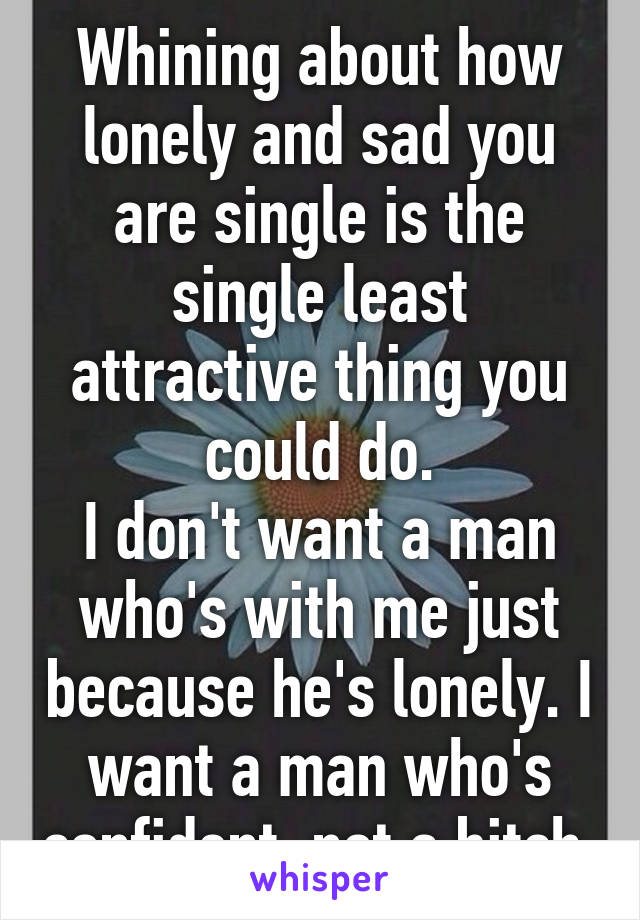 Whining about how lonely and sad you are single is the single least attractive thing you could do. I don't want a man who's with me just because he's lonely. I want a man who's confident, not a bitch.