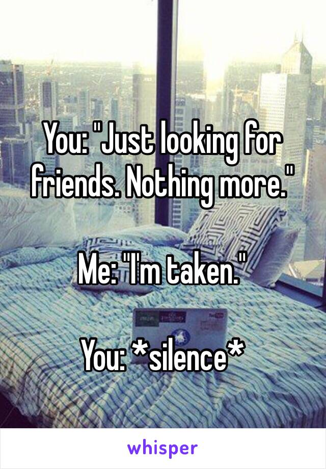 """You: """"Just looking for friends. Nothing more.""""   Me: """"I'm taken.""""   You: *silence*"""