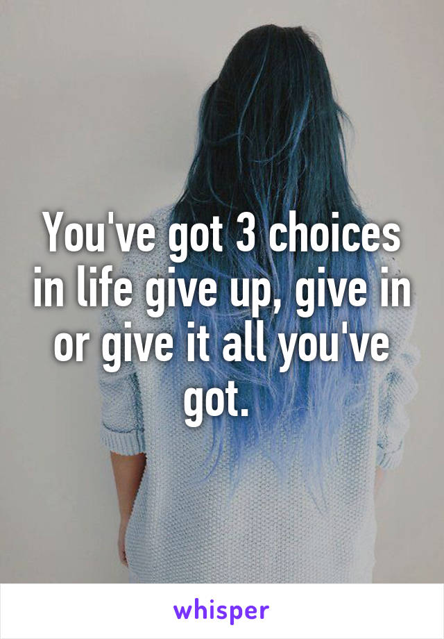 You've got 3 choices in life give up, give in or give it all you've got.