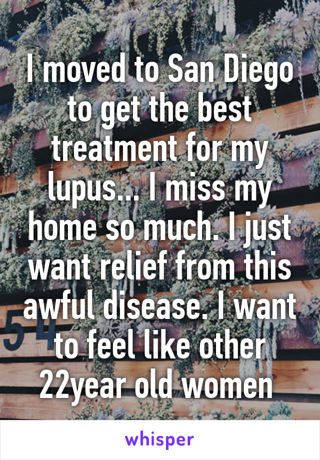 I moved to San Diego to get the best treatment for my lupus... I miss my home so much. I just want relief from this awful disease. I want to feel like other 22year old women