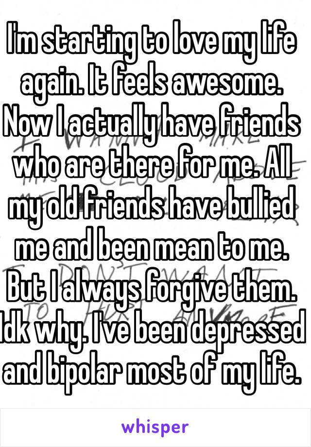 I'm starting to love my life again. It feels awesome. Now I actually have friends who are there for me. All my old friends have bullied me and been mean to me. But I always forgive them. Idk why. I've been depressed and bipolar most of my life.