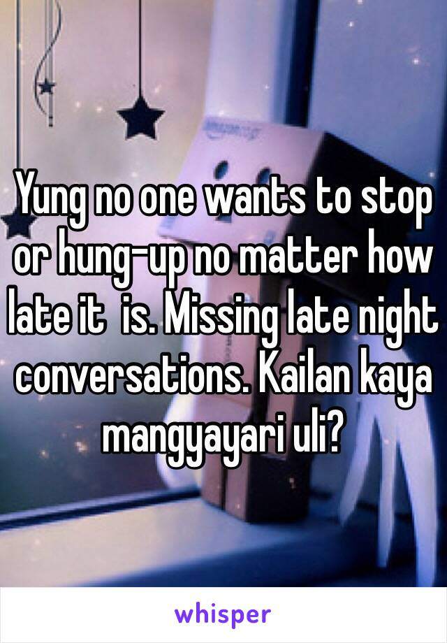 Yung no one wants to stop or hung-up no matter how late it  is. Missing late night conversations. Kailan kaya mangyayari uli?