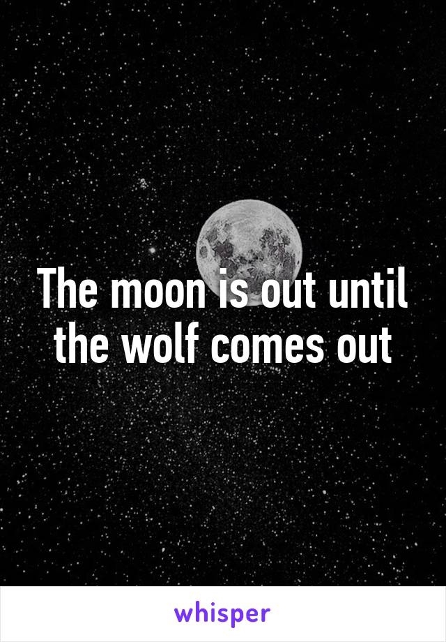 The moon is out until the wolf comes out