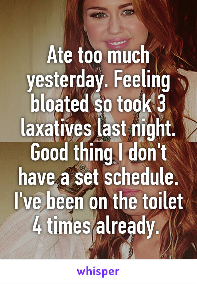 Ate too much yesterday. Feeling bloated so took 3 laxatives last night. Good thing I don't have a set schedule. I've been on the toilet 4 times already.
