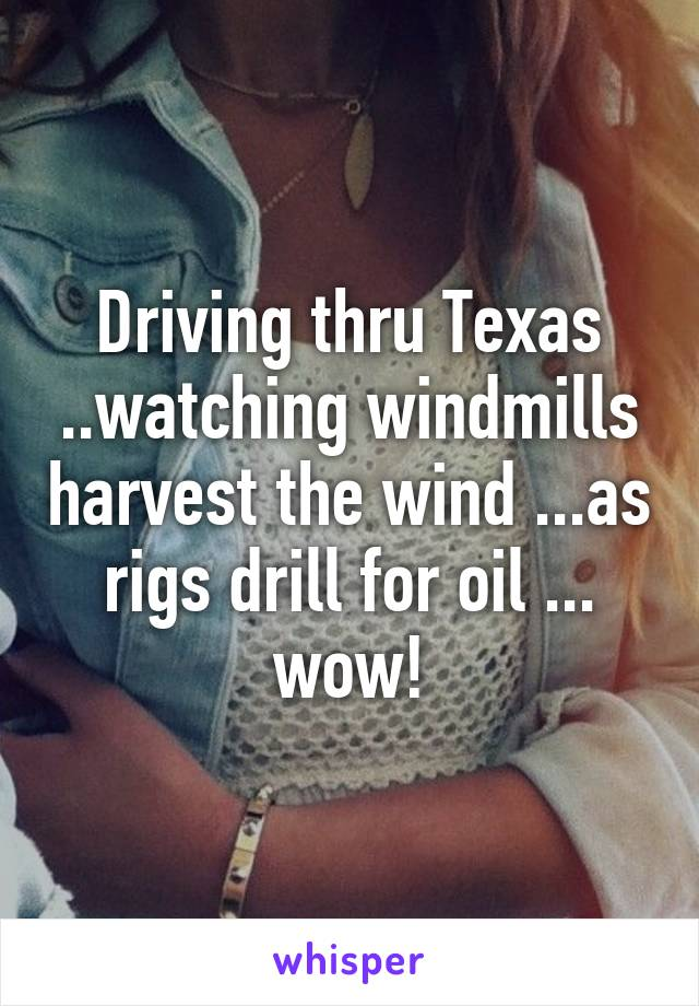 Driving thru Texas ..watching windmills harvest the wind ...as rigs drill for oil ... wow!