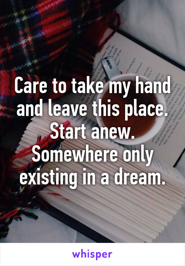 Care to take my hand and leave this place. Start anew. Somewhere only existing in a dream.