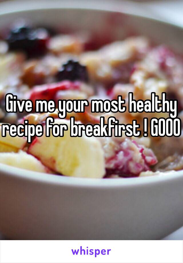 Give me your most healthy recipe for breakfirst ! GOOO