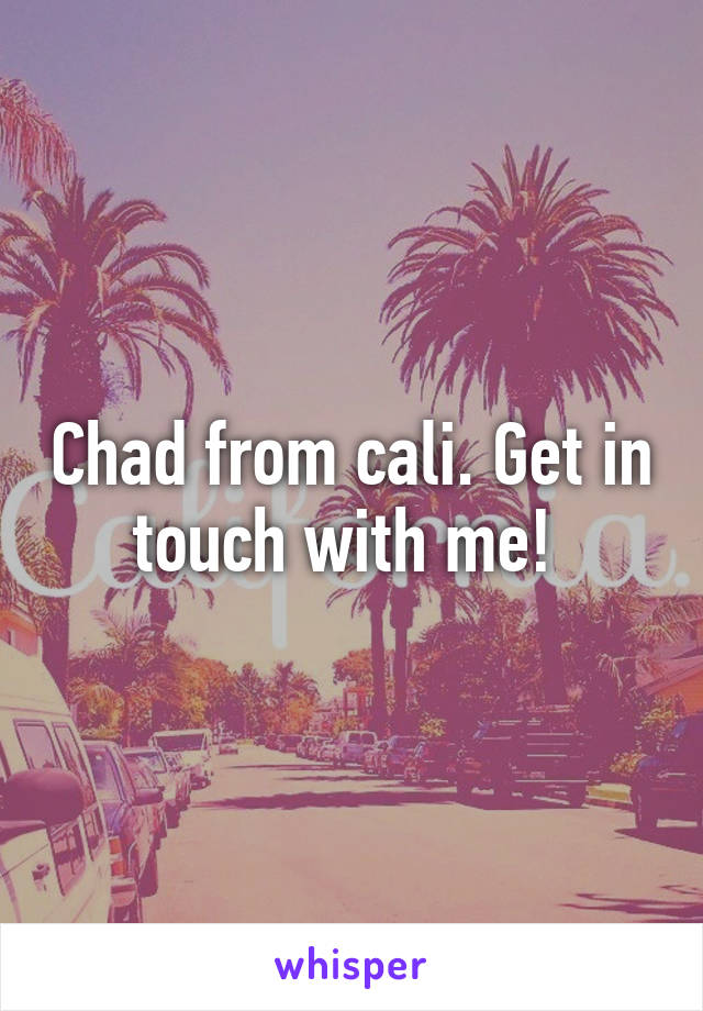 Chad from cali. Get in touch with me!