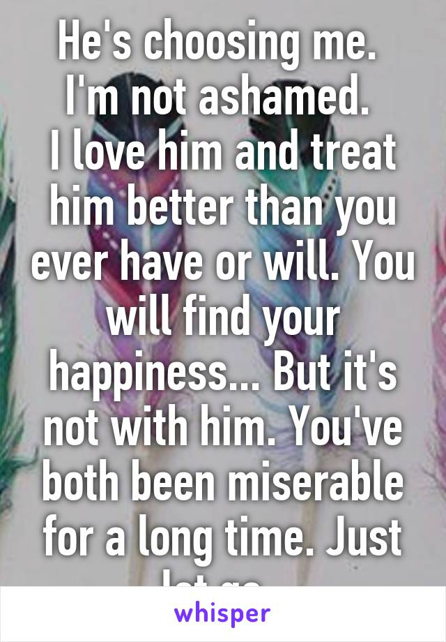 He's choosing me.  I'm not ashamed.  I love him and treat him better than you ever have or will. You will find your happiness... But it's not with him. You've both been miserable for a long time. Just let go.