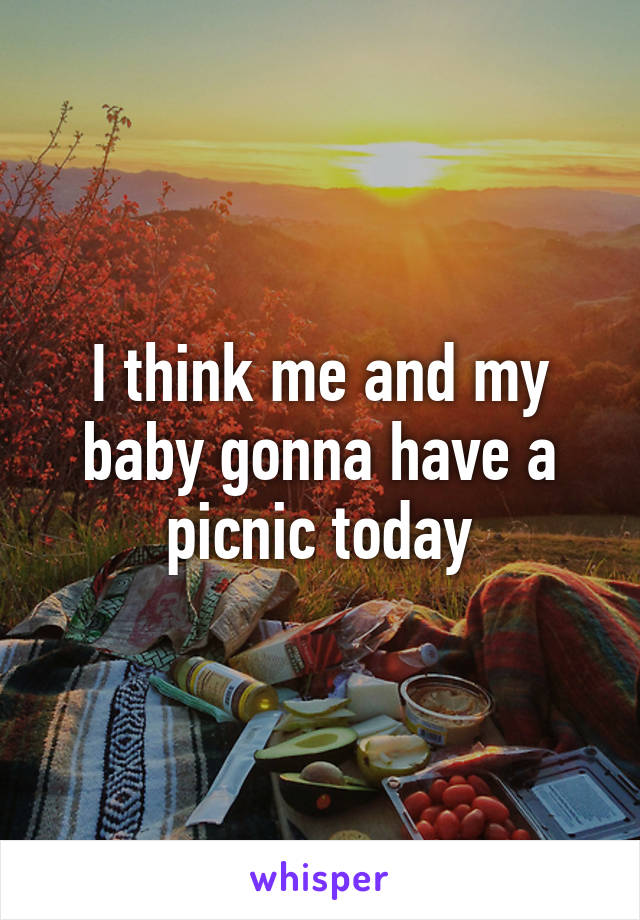 I think me and my baby gonna have a picnic today
