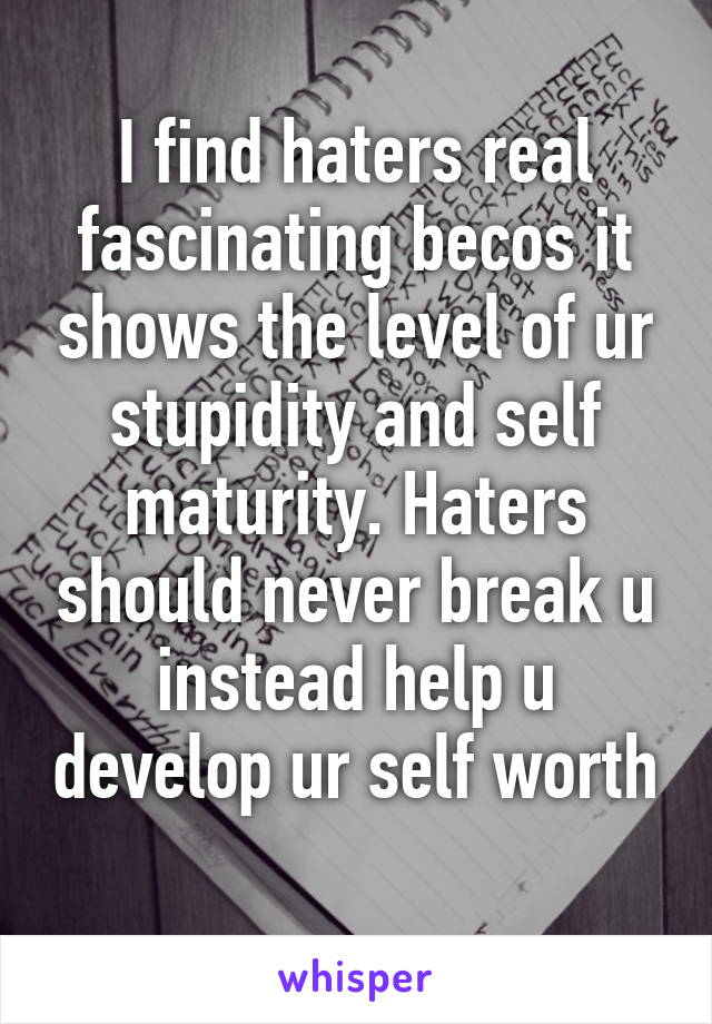 I find haters real fascinating becos it shows the level of ur stupidity and self maturity. Haters should never break u instead help u develop ur self worth