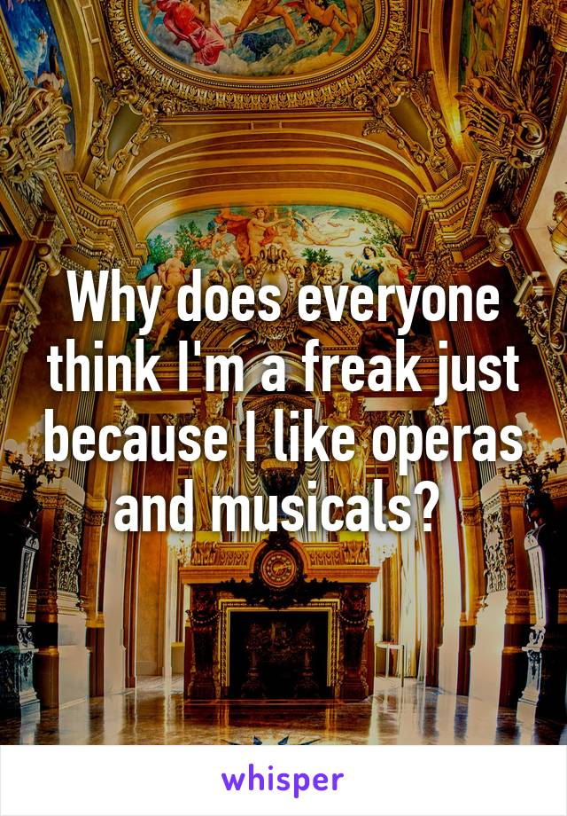 Why does everyone think I'm a freak just because I like operas and musicals?