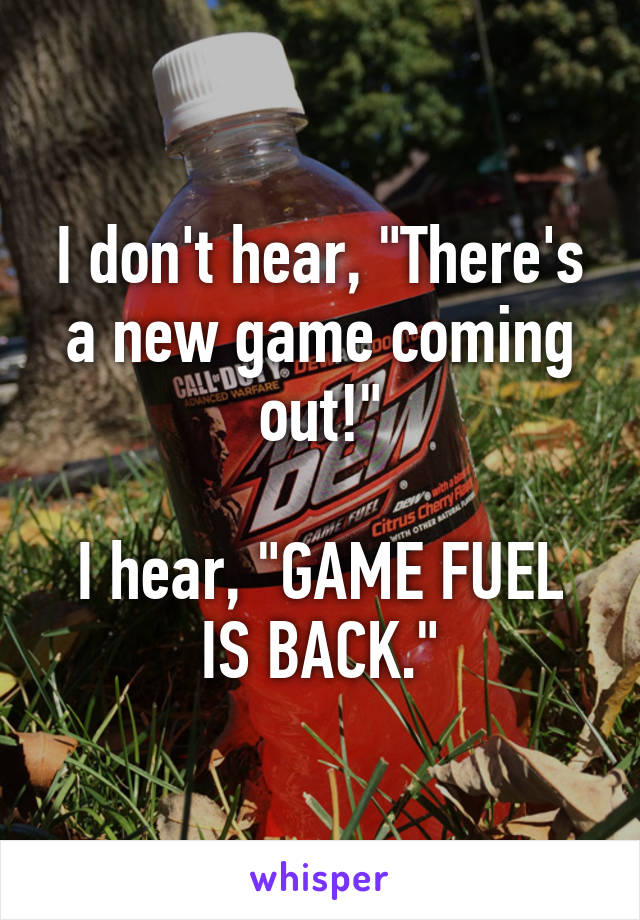 "I don't hear, ""There's a new game coming out!""  I hear, ""GAME FUEL IS BACK."""