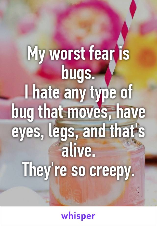 My worst fear is bugs. I hate any type of bug that moves, have eyes, legs, and that's alive. They're so creepy.