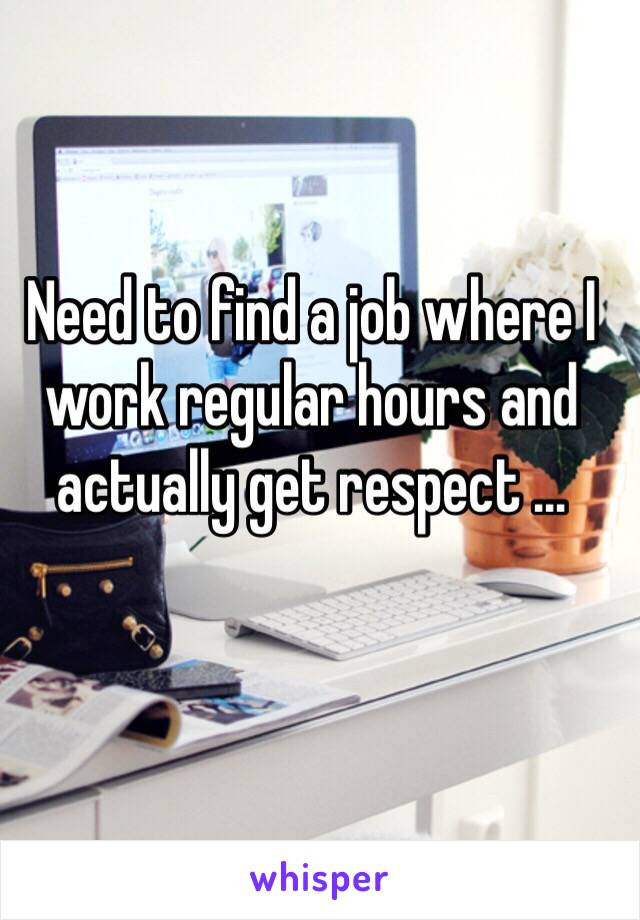 Need to find a job where I work regular hours and actually get respect ...