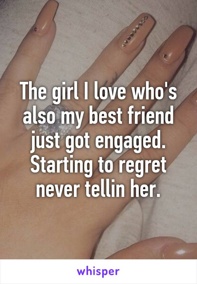 The girl I love who's also my best friend just got engaged. Starting to regret never tellin her.
