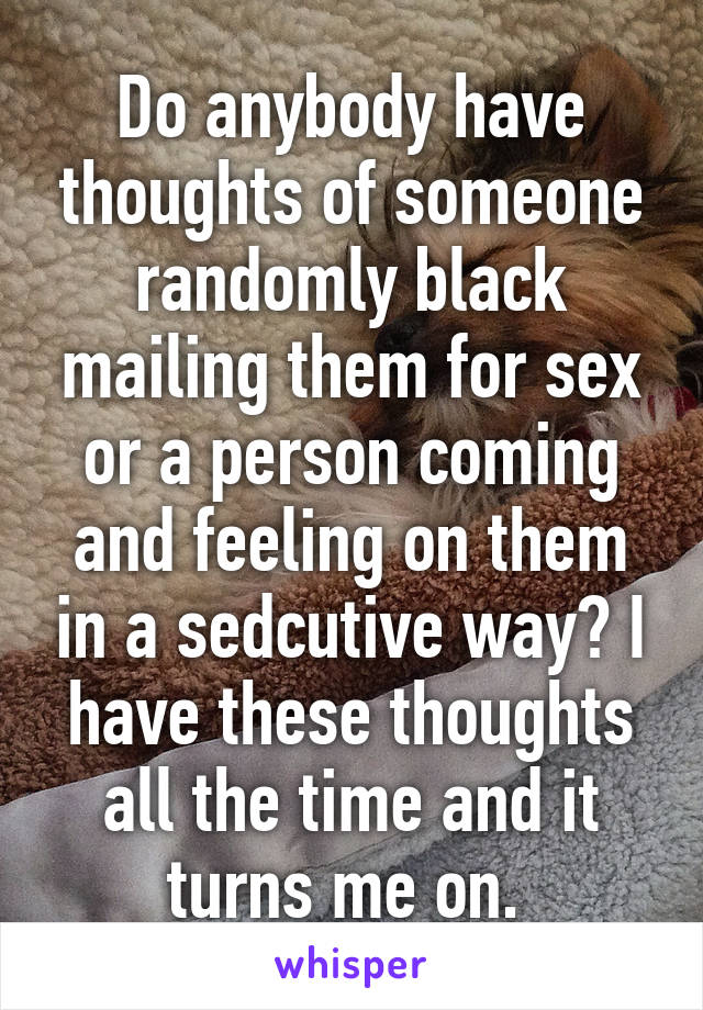 Do anybody have thoughts of someone randomly black mailing them for sex or a person coming and feeling on them in a sedcutive way? I have these thoughts all the time and it turns me on.