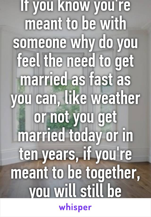 If you know you're meant to be with someone why do you feel the need to get married as fast as you can, like weather or not you get married today or in ten years, if you're meant to be together, you will still be together
