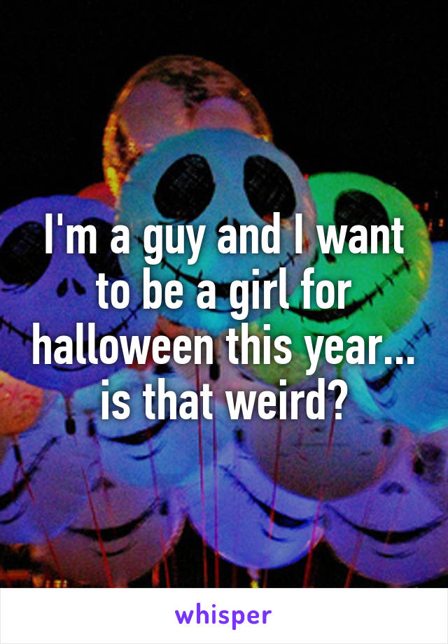 I'm a guy and I want to be a girl for halloween this year... is that weird?